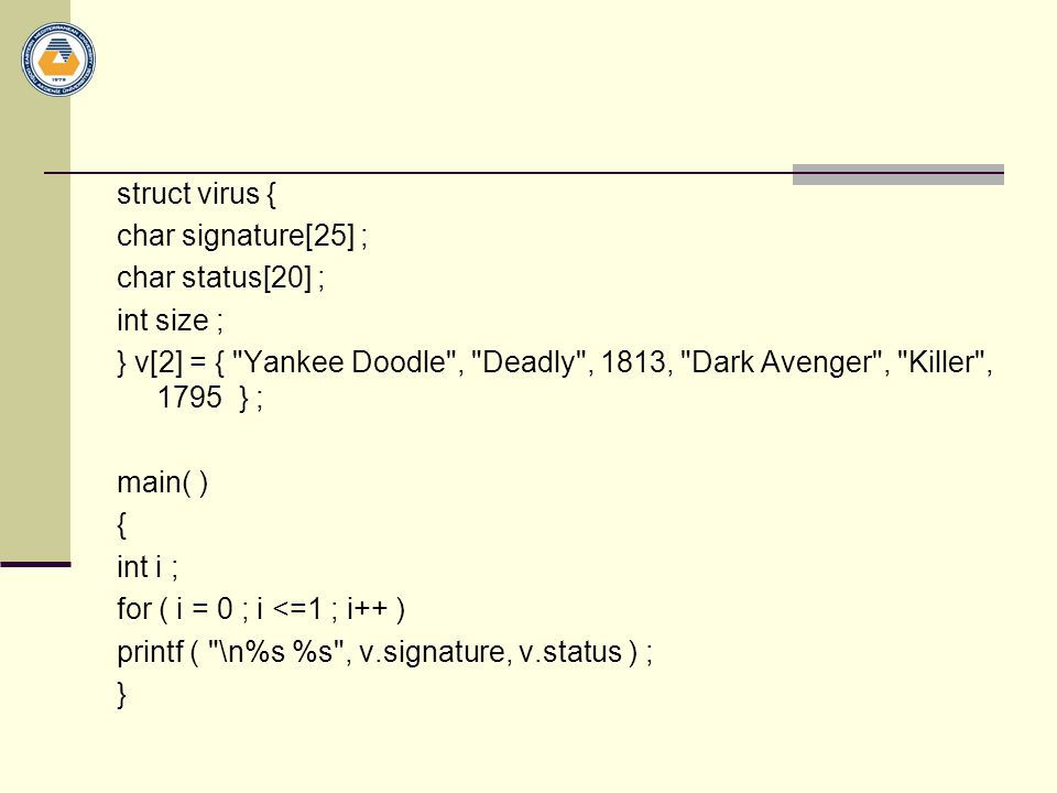 struct virus { char signature[25] ; char status[20] ; int size ; } v[2] = { Yankee Doodle , Deadly , 1813, Dark Avenger , Killer , 1795 } ; main( ) { int i ; for ( i = 0 ; i <=1 ; i++ ) printf ( \n%s %s , v.signature, v.status ) ; }